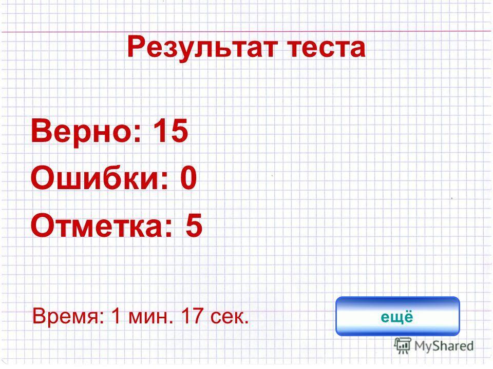 Результат теста Верно: 15 Ошибки: 0 Отметка: 5 Время: 1 мин. 17 сек. ещё