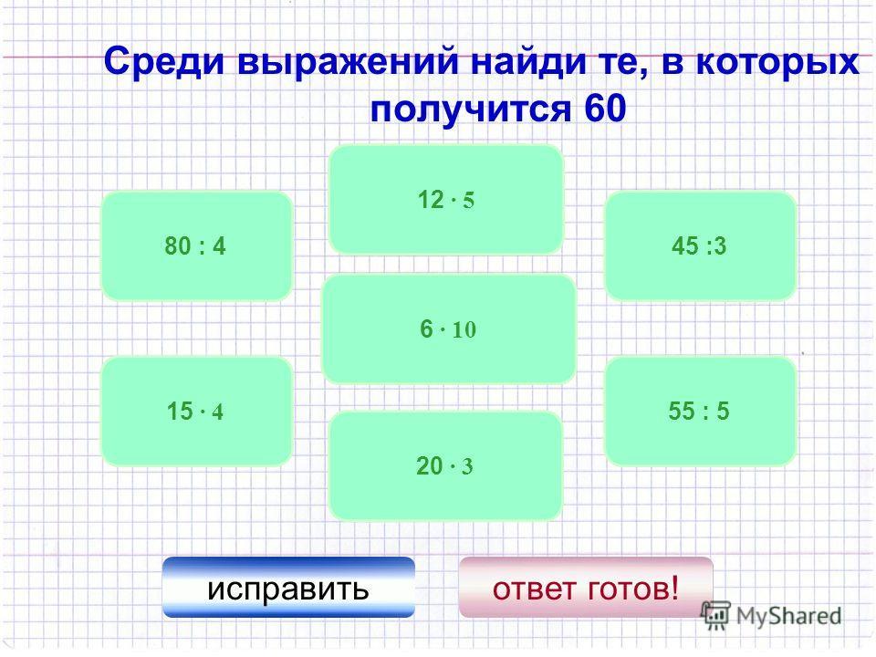 Среди выражений найди те, в которых получится 60 6 · 10 15 · 4 20 · 3 55 : 5 45 :380 : 4 исправитьответ готов! 12 · 5