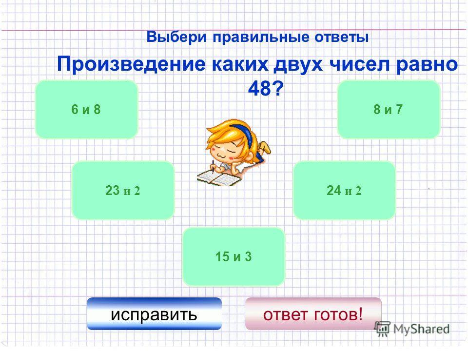 Выбери правильные ответы Произведение каких двух чисел равно 48? 24 и 2 6 и 8 15 и 3 8 и 7 23 и 2 исправитьответ готов!