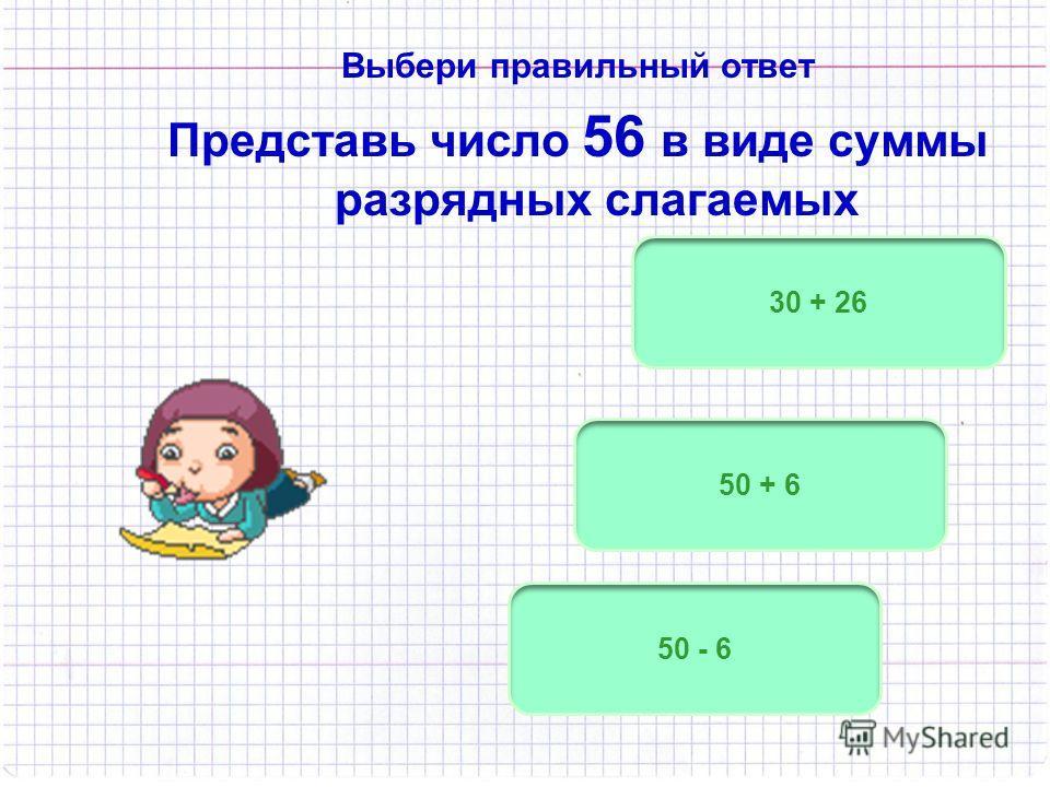 Выбери правильный ответ Представь число 56 в виде суммы разрядных слагаемых 50 + 6 50 - 6 30 + 26