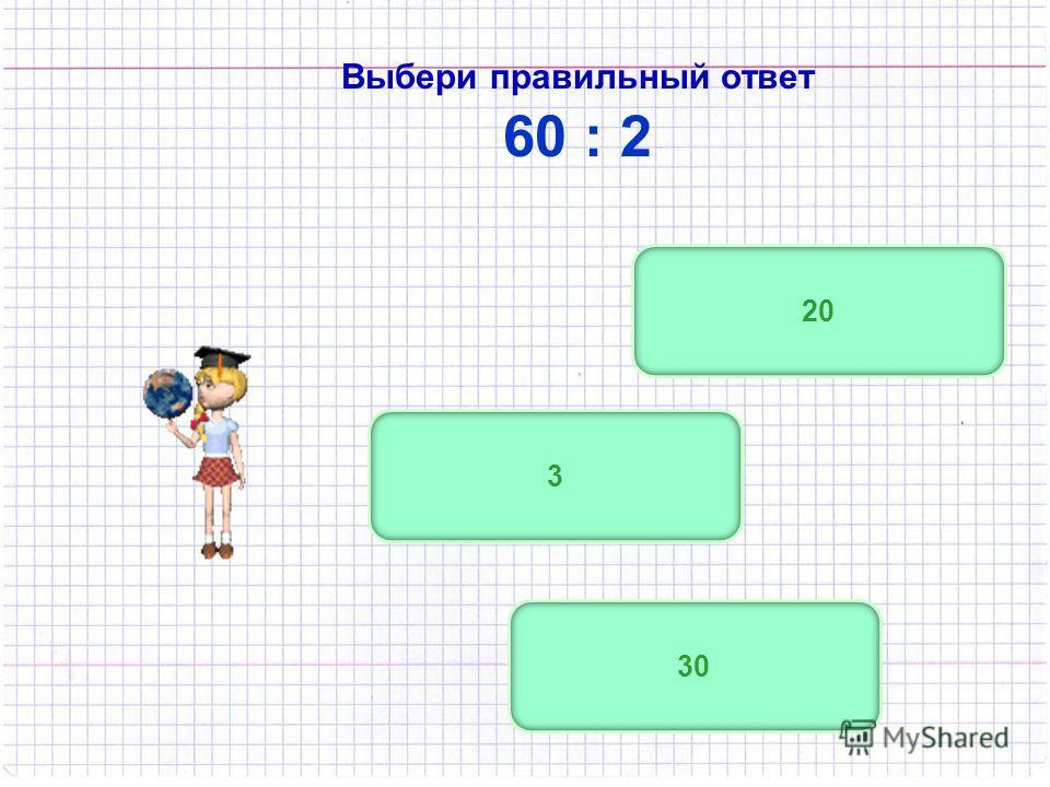 3 Выбери правильный ответ 60 : 2 30 20