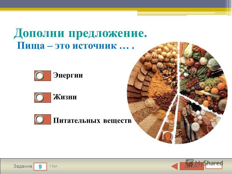 Далее 9 Задание 1 бал. Дополни предложение. Энергии Жизни Питательных веществ Пища – это источник ….