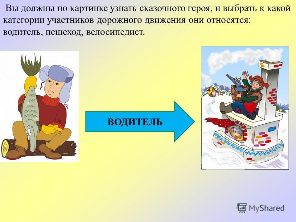 Вы должны по картинке узнать сказочного героя, и выбрать к какой категории участников дорожного движения они относятся: водитель, пешеход, велосипедист. ВОДИТЕЛЬ