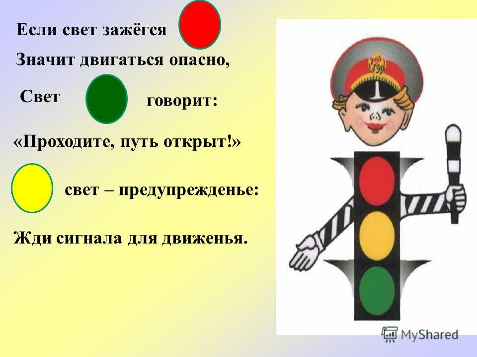 Если свет зажёгся Значит двигаться опасно, Свет «Проходите, путь открыт!» свет – предупрежденье: Жди сигнала для движенья. говорит: