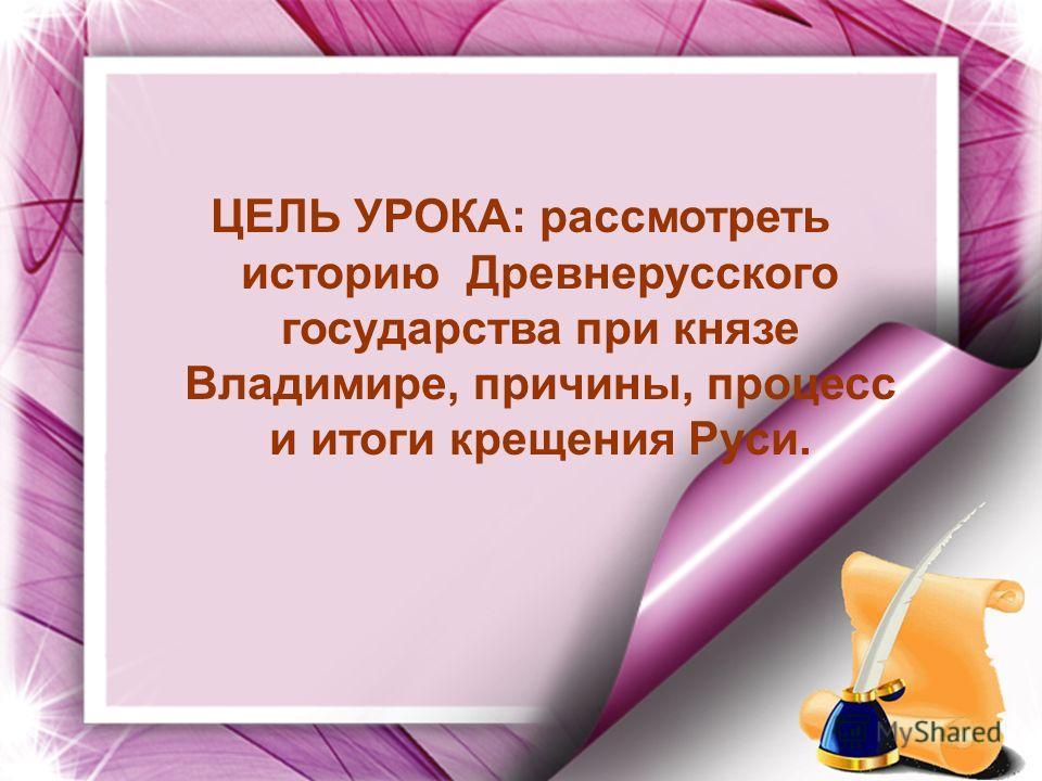 ЦЕЛЬ УРОКА: рассмотреть историю Древнерусского государства при князе Владимире, причины, процесс и итоги крещения Руси.