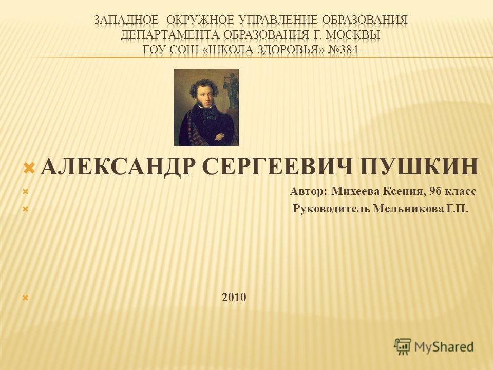 АЛЕКСАНДР СЕРГЕЕВИЧ ПУШКИН Автор: Михеева Ксения, 9 б класс Руководитель Мельникова Г.П. 2010