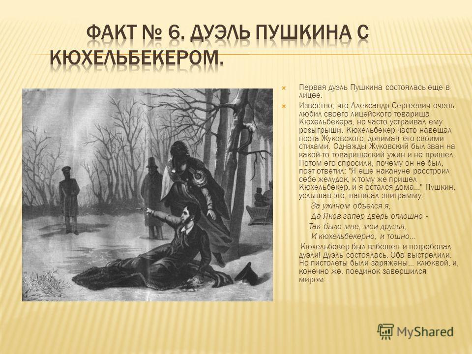 Первая дуэль Пушкина состоялась еще в лицее. Известно, что Александр Сергеевич очень любил своего лицейского товарища Кюхельбекера, но часто устраивал ему розыгрыши. Кюхельбекер часто навещал поэта Жуковского, донимая его своими стихами. Однажды Жуко