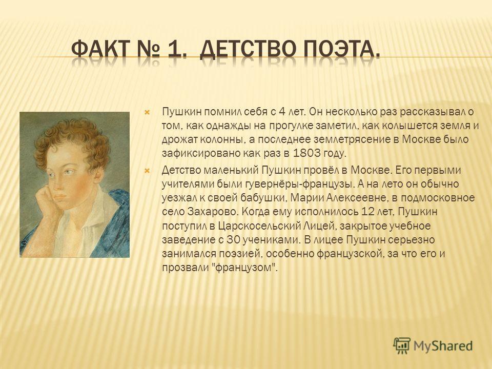 Пушкин помнил себя с 4 лет. Он несколько раз рассказывал о том, как однажды на прогулке заметил, как колышется земля и дрожат колонны, а последнее землетрясение в Москве было зафиксировано как раз в 1803 году. Детство маленький Пушкин провёл в Москве