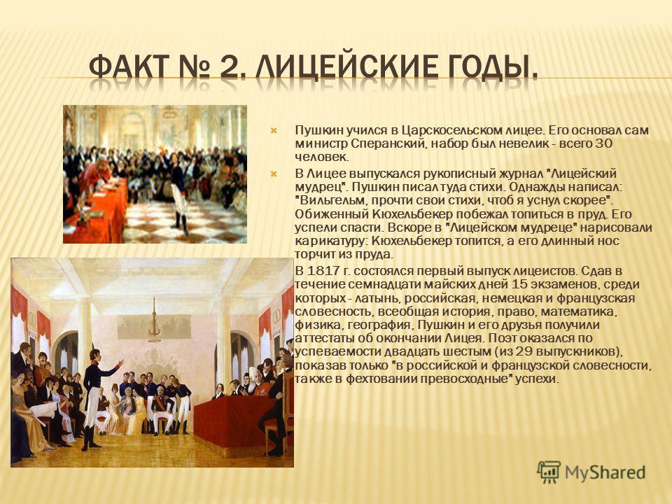 Пушкин учился в Царскосельском лицее. Его основал сам министр Сперанский, набор был невелик - всего 30 человек. В Лицее выпускался рукописный журнал