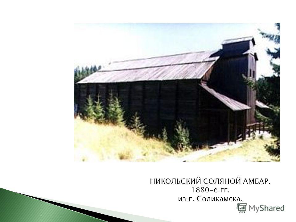 НИКОЛЬСКИЙ СОЛЯНОЙ АМБАР. 1880-е гг. из г. Соликамска.