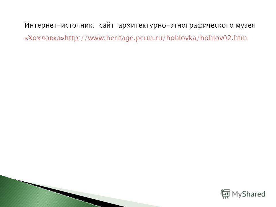 Интернет-источник: сайт архитектурно-этнографического музея «Хохловка»http://www.heritage.perm.ru/hohlovka/hohlov02. htm «Хохловка»http://www.heritage.perm.ru/hohlovka/hohlov02.htm