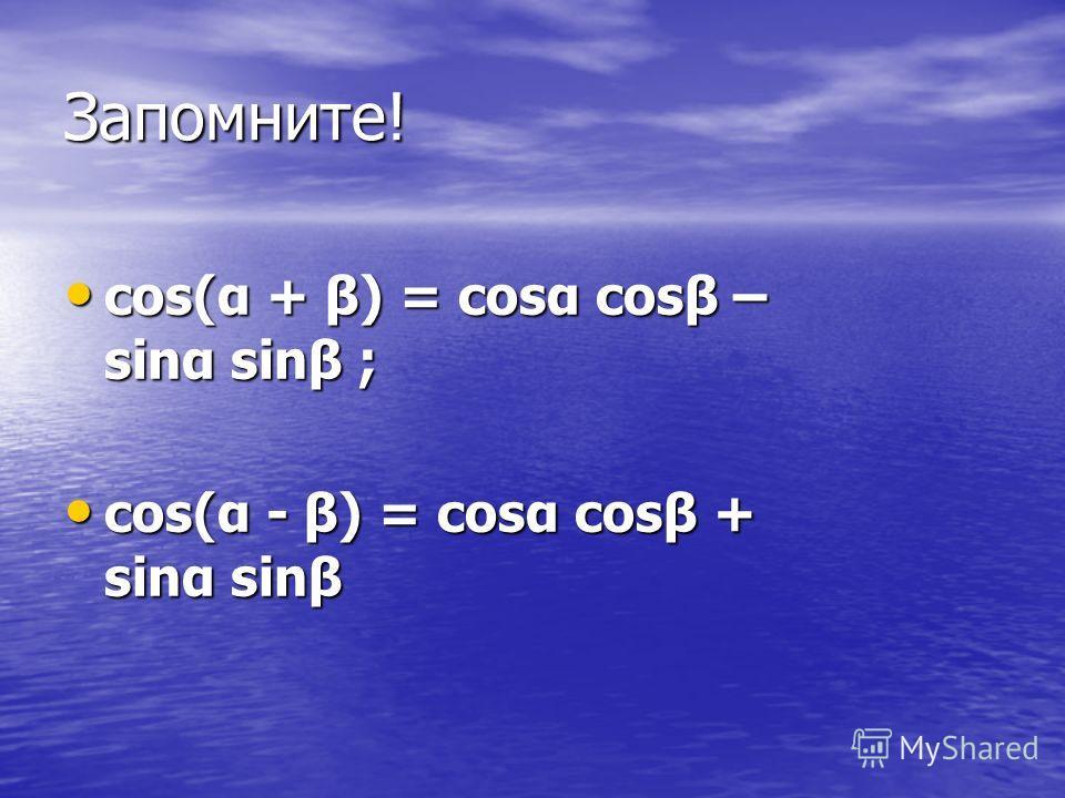 Запомните! cos(α + β) = cosα cosβ – sinα sinβ ; cos(α + β) = cosα cosβ – sinα sinβ ; cos(α - β) = cosα cosβ + sinα sinβ cos(α - β) = cosα cosβ + sinα sinβ