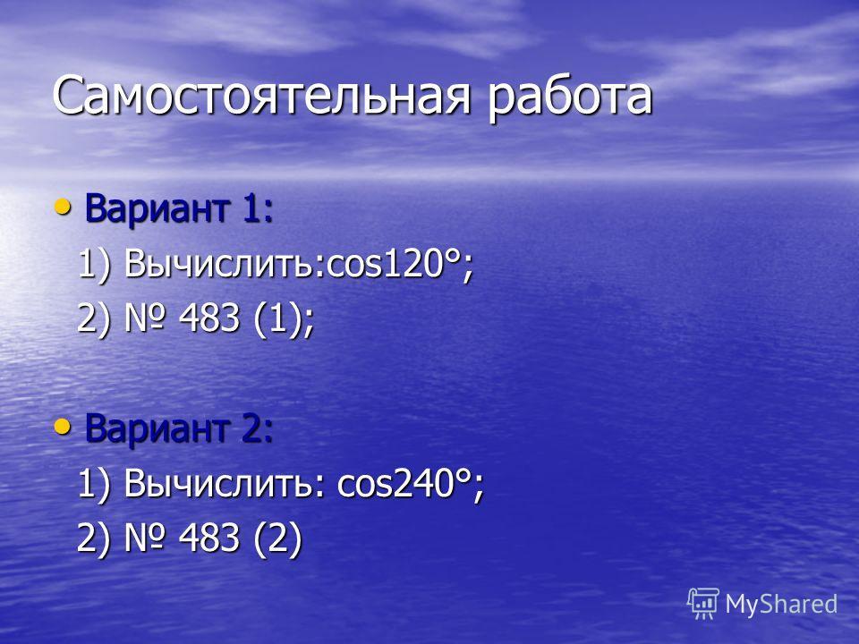 Самостоятельная работа Вариант 1: Вариант 1: 1) Вычислить:cos120°; 1) Вычислить:cos120°; 2) 483 (1); 2) 483 (1); Вариант 2: Вариант 2: 1) Вычислить: cos240°; 1) Вычислить: cos240°; 2) 483 (2) 2) 483 (2)