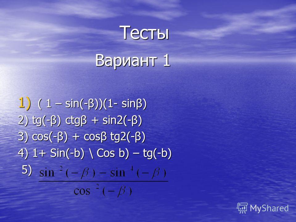 Тесты Тесты Вариант 1 Вариант 1 1) ( 1 – sin(-β))(1- sinβ) 2) tg(-β) ctgβ + sin2(-β) 3) cos(-β) + cosβ tg2(-β) 4) 1+ Sin(-b) \ Cos b) – tg(-b) 5) 5)