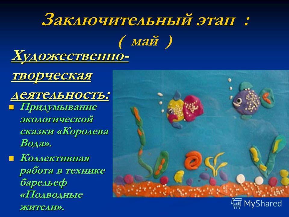 Художественно- творческая деятельность: Придумывание экологической сказки «Королева Вода». Придумывание экологической сказки «Королева Вода». Коллективная работа в технике барельеф «Подводные жители». Коллективная работа в технике барельеф «Подводные
