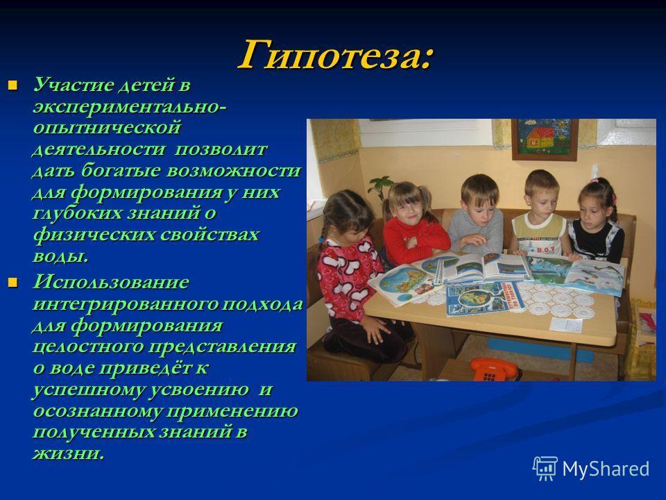Гипотеза: Участие детей в экспериментально- опытнической деятельности позволит дать богатые возможности для формирования у них глубоких знаний о физических свойствах воды. Участие детей в экспериментально- опытнической деятельности позволит дать бога