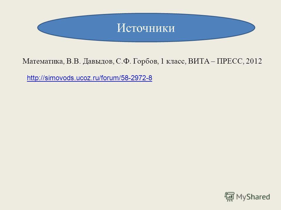 Источники Математика, В.В. Давыдов, С.Ф. Горбов, 1 класс, ВИТА – ПРЕСС, 2012 http://simovods.ucoz.ru/forum/58-2972-8