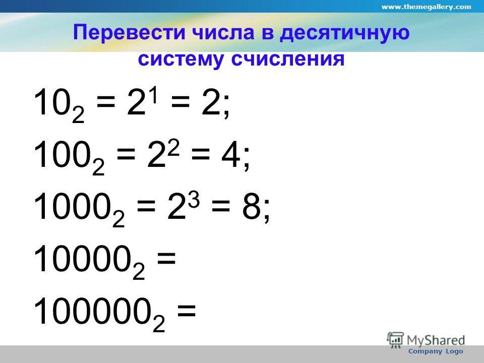 www.themegallery.com Company Logo Перевести числа в десятичную систему счисления 10 2 = 2 1 = 2; 100 2 = 2 2 = 4; 1000 2 = 2 3 = 8; 10000 2 = 100000 2 =