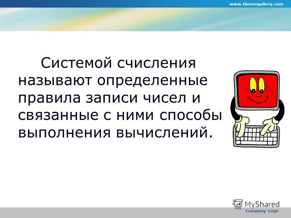 www.themegallery.com Company Logo Системой счисления называют определенные правила записи чисел и связанные с ними способы выполнения вычислений.