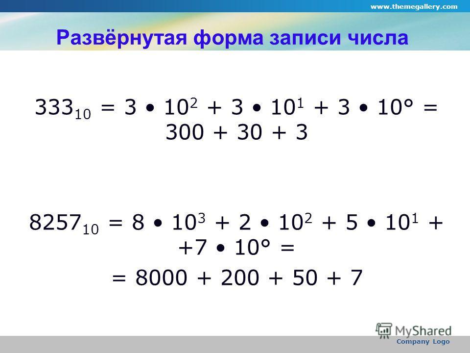 www.themegallery.com Company Logo Развёрнутая форма записи числа 333 10 = 3 10 2 + 3 10 1 + 3 10° = 300 + 30 + 3 8257 10 = 8 10 3 + 2 10 2 + 5 10 1 + +7 10° = = 8000 + 200 + 50 + 7