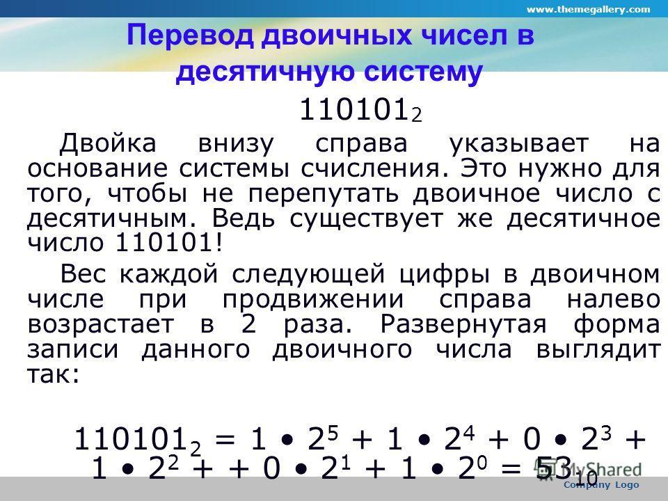 www.themegallery.com Company Logo Перевод двоичных чисел в десятичную систему 110101 2 Двойка внизу справа указывает на основание системы счисления. Это нужно для того, чтобы не перепутать двоичное число с десятичным. Ведь существует же десятичное чи