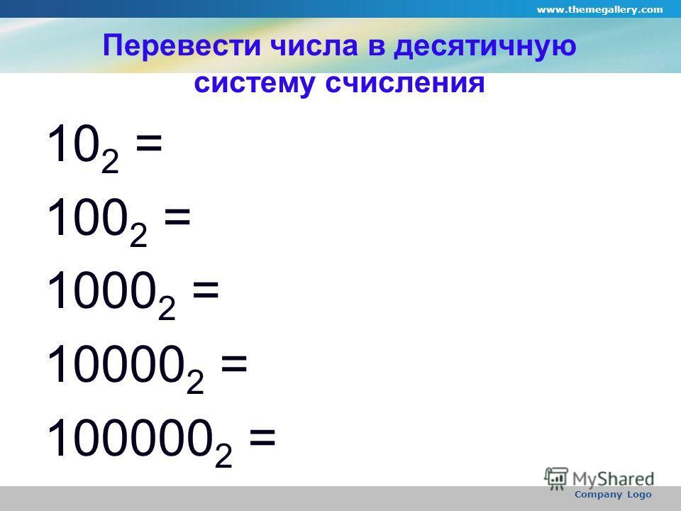 www.themegallery.com Company Logo Перевести числа в десятичную систему счисления 10 2 = 100 2 = 1000 2 = 10000 2 = 100000 2 =