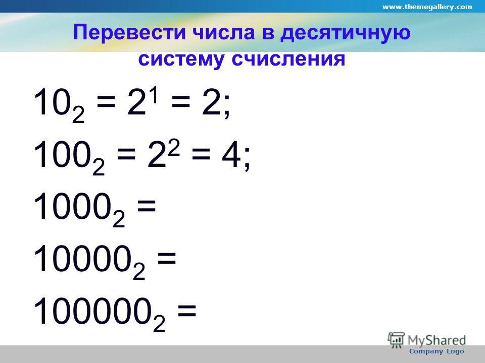 www.themegallery.com Company Logo Перевести числа в десятичную систему счисления 10 2 = 2 1 = 2; 100 2 = 2 2 = 4; 1000 2 = 10000 2 = 100000 2 =