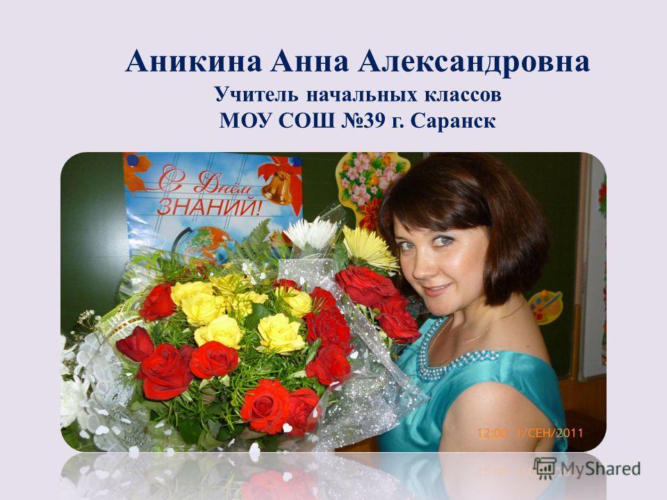 Аникина Анна Александровна Учитель начальных классов МОУ СОШ 39 г. Саранск