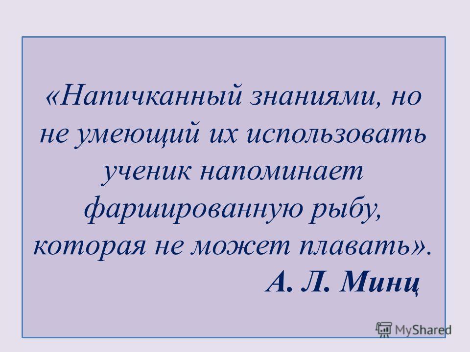«Напичканный знаниями, но не умеющий их использовать ученик напоминает фаршированную рыбу, которая не может плавать». А. Л. Минц