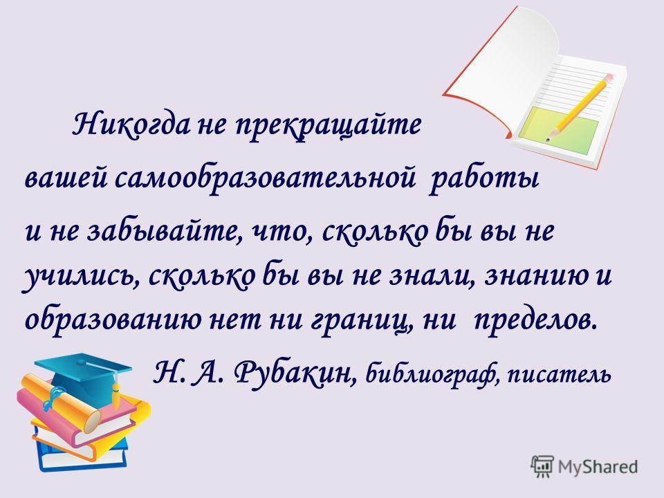 Никогда не прекращайте вашей самообразовательной работы и не забывайте, что, сколько бы вы не учились, сколько бы вы не знали, знанию и образованию нет ни границ, ни пределов. Н. А. Рубакин, библиограф, писатель
