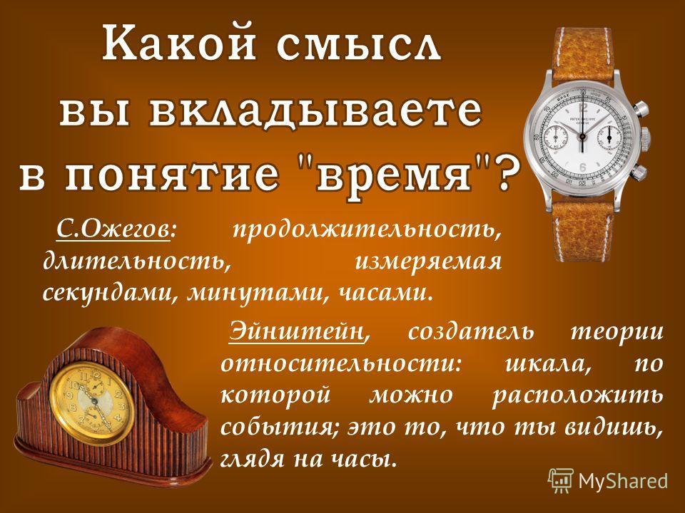 С.Ожегов: продолжительность, длительность, измеряемая секундами, минутами, часами. Эйнштейн, создатель теории относительности: шкала, по которой можно расположить события; это то, что ты видишь, глядя на часы.