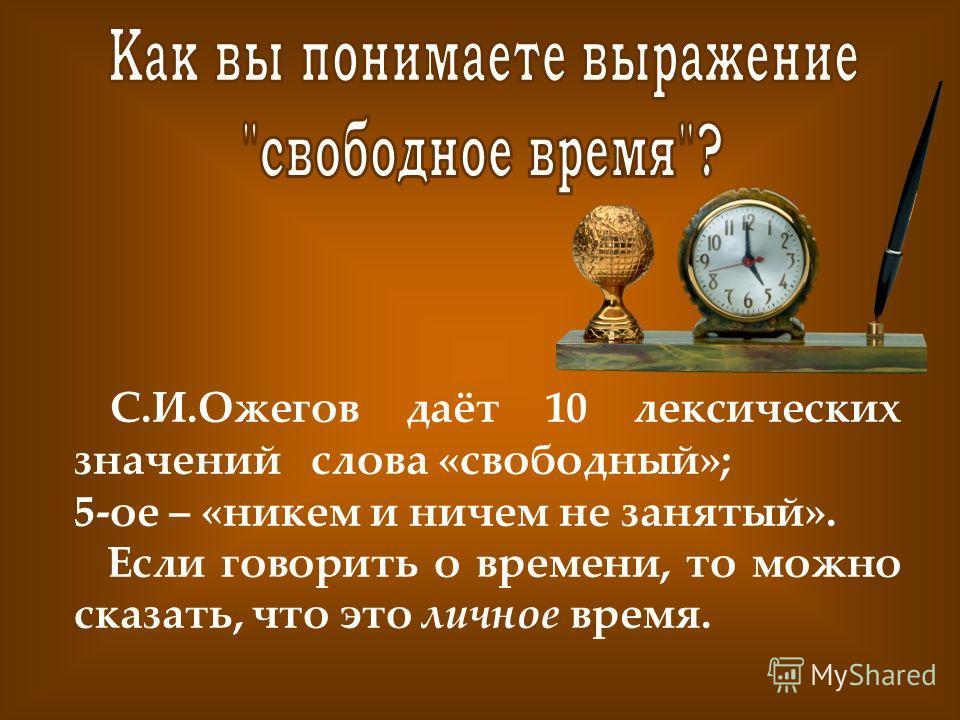 С.И.Ожегов даёт 10 лексических значений слова «свободный»; 5-ое – «никем и ничем не занятый». Если говорить о времени, то можно сказать, что это личное время.