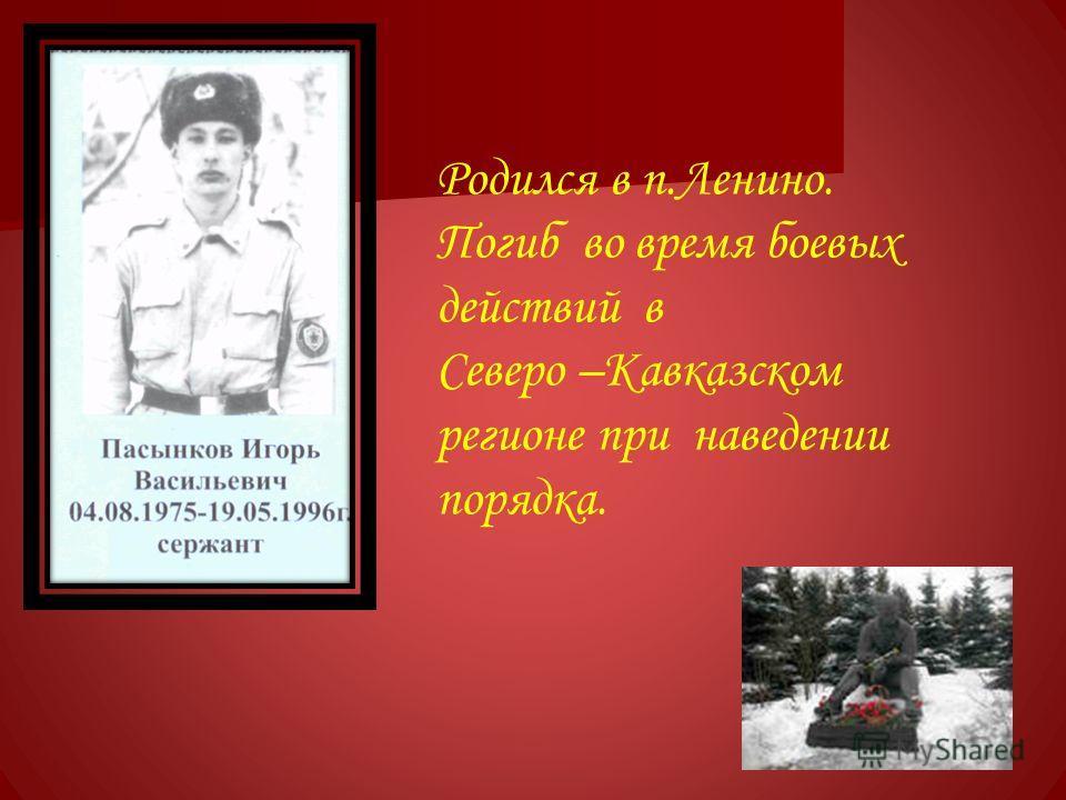Родился в п.Ленино. Погиб во время боевых действий в Северо –Кавказском регионе при наведении порядка.