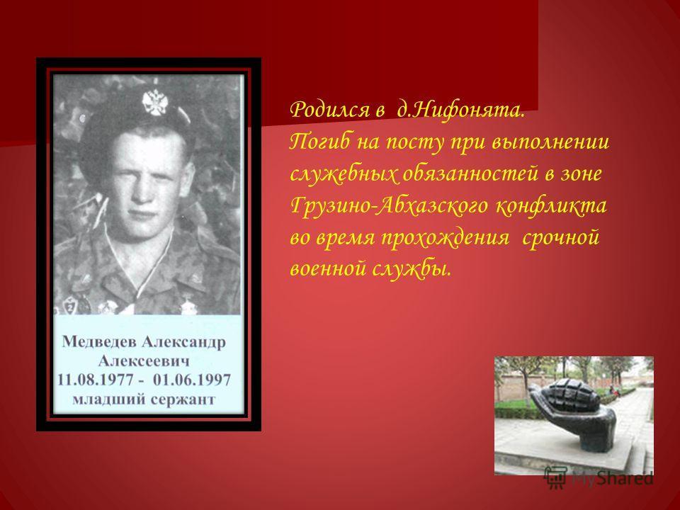 Родился в д.Нифонята. Погиб на посту при выполнении служебных обязанностей в зоне Грузино-Абхазского конфликта во время прохождения срочной военной службы.