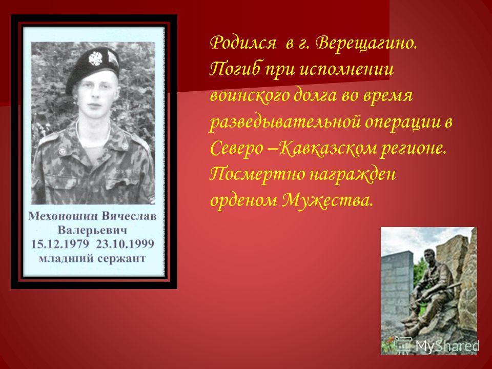 Родился в г. Верещагино. Погиб при исполнении воинского долга во время разведывательной операции в Северо –Кавказском регионе. Посмертно награжден орденом Мужества.