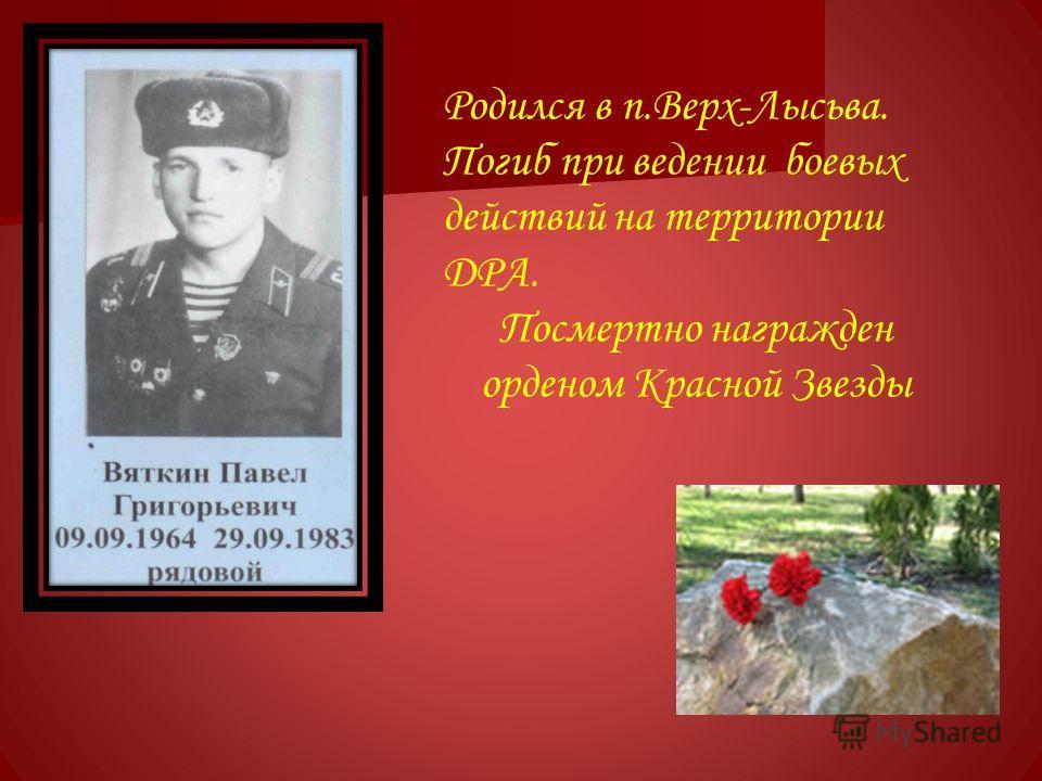 Родился в п.Верх-Лысьва. Погиб при ведении боевых действий на территории ДРА. Посмертно награжден орденом Красной Звезды