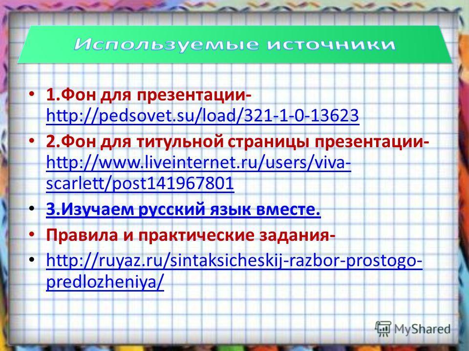 1. Фон для презентации- http://pedsovet.su/load/321-1-0-13623 http://pedsovet.su/load/321-1-0-13623 2. Фон для титульной страницы презентации- http://www.liveinternet.ru/users/viva- scarlett/post141967801 http://www.liveinternet.ru/users/viva- scarle