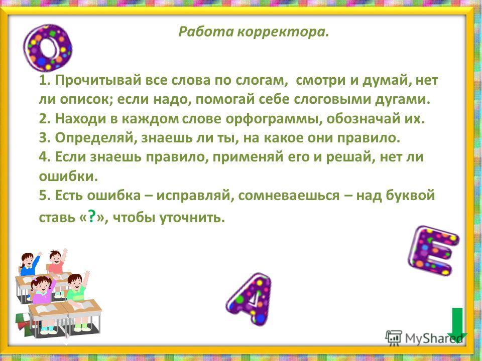 Работа корректора. 1. Прочитывай все слова по слогам, смотри и думай, нет ли описок; если надо, помогай себе слоговыми дугами. 2. Находи в каждом слове орфограммы, обозначай их. 3. Определяй, знаешь ли ты, на какое они правило. 4. Если знаешь правило
