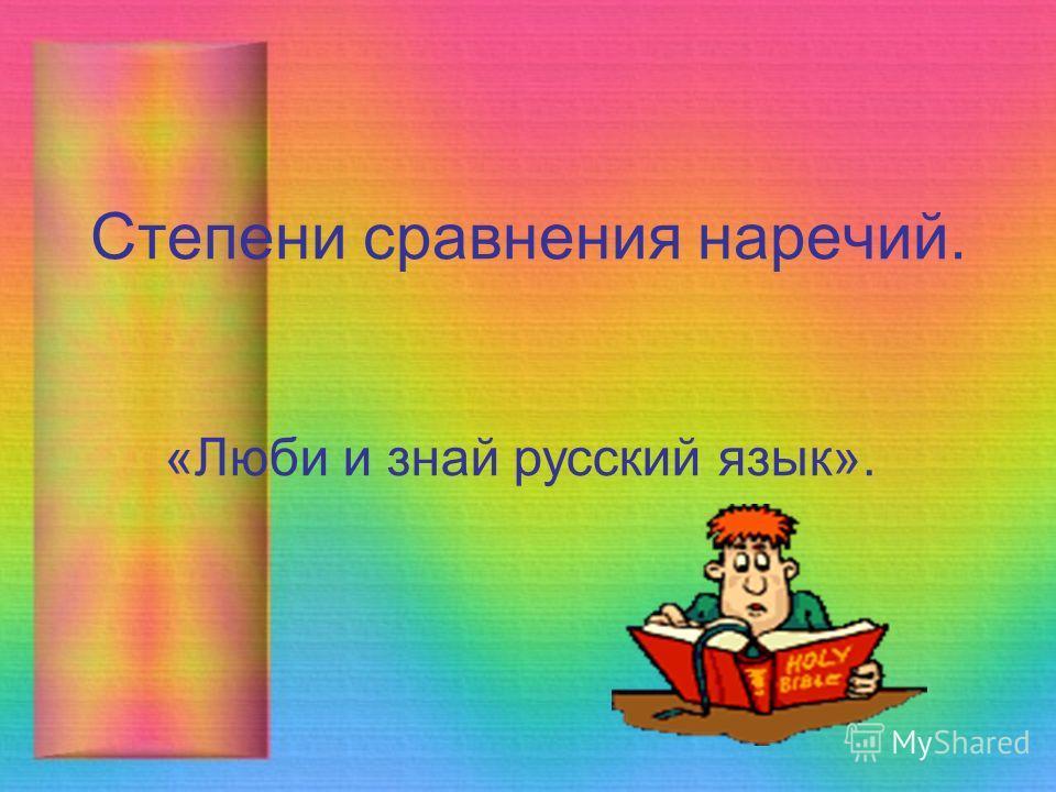 Степени сравнения наречий. «Люби и знай русский язык».