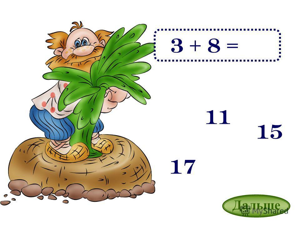 3 + 8 = 11 17 15 Дальше