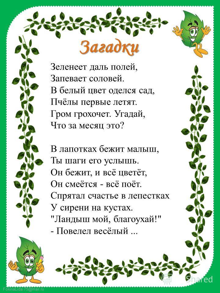 FokinaLida.75@mail.ru Загадки Зеленеет даль полей, Запевает соловей. В белый цвет оделся сад, Пчёлы первые летят. Гром грохочет. Угадай, Что за месяц это? В лапотках бежит малыш, Ты шаги его услышь. Он бежит, и всё цветёт, Он смеётся - всё поёт. Спря