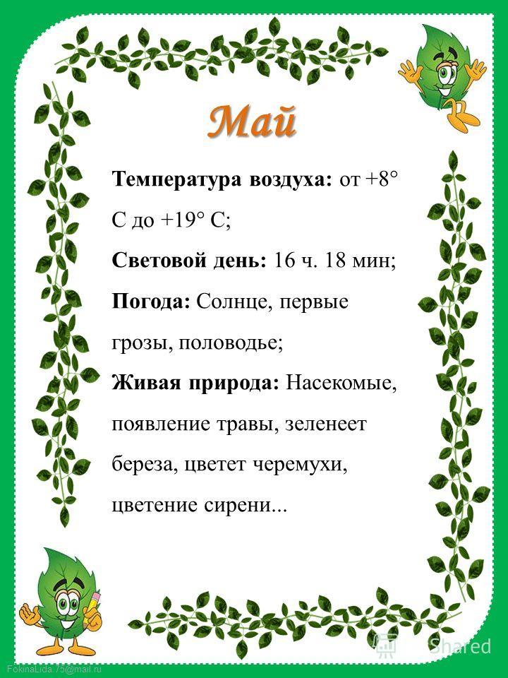 FokinaLida.75@mail.ru Май Температура воздуха: от +8° C до +19° C; Световой день: 16 ч. 18 мин; Погода: Солнце, первые грозы, половодье; Живая природа: Насекомые, появление травы, зеленеет береза, цветет черемухи, цветение сирени...