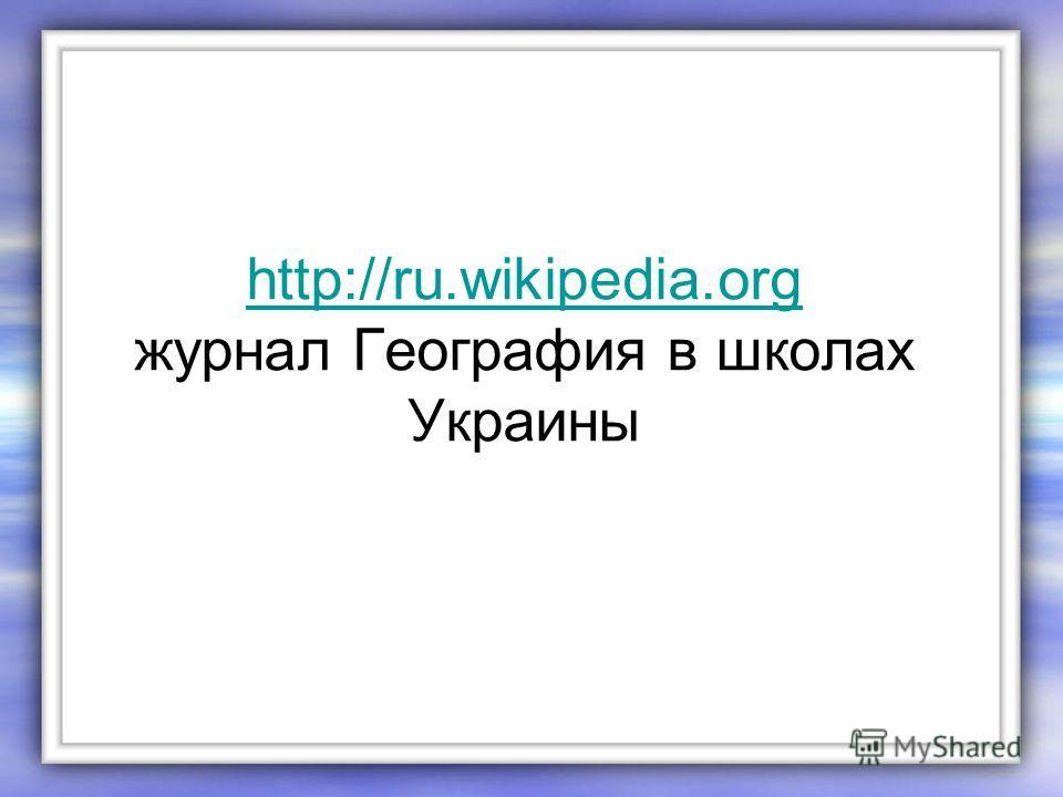 http://ru.wikipedia.org http://ru.wikipedia.org журнал География в школах Украины