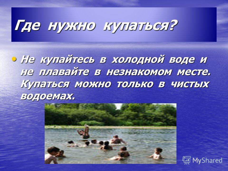 Где нужно купаться? Не купайтесь в холодной воде и не плавайте в незнакомом месте. Купаться можно только в чистых водоемах. Не купайтесь в холодной воде и не плавайте в незнакомом месте. Купаться можно только в чистых водоемах.