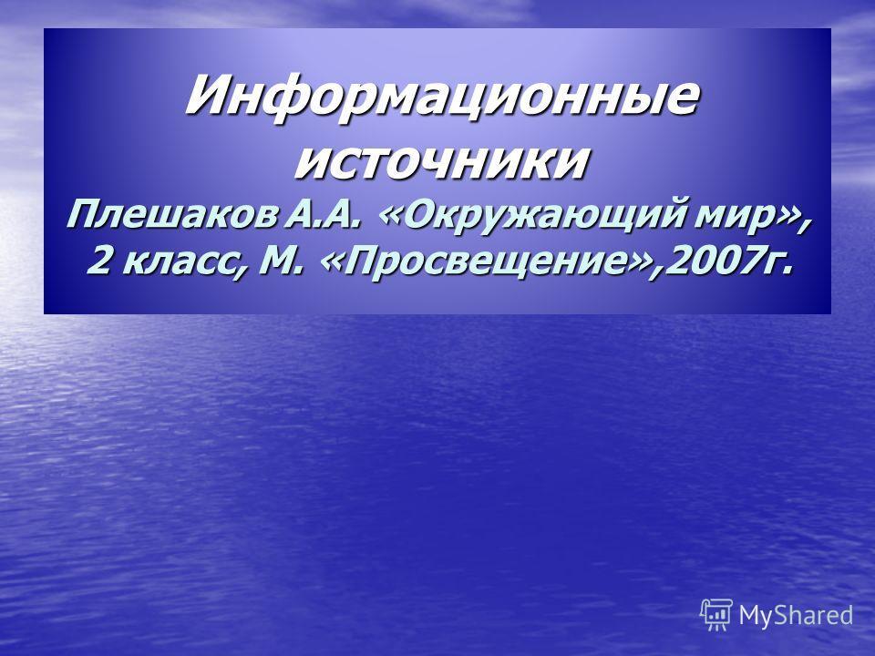 Информационные источники Плешаков А.А. «Окружающий мир», 2 класс, М. «Просвещение»,2007 г.