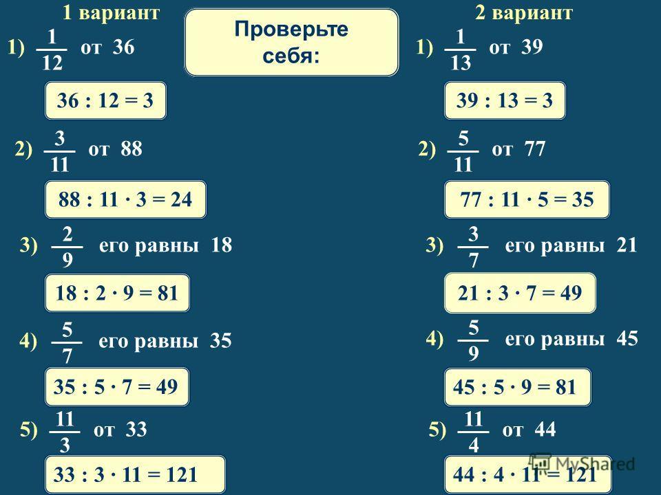 1 вариант 2 вариант 36 : 12 = 339 : 13 = 3 88 : 11 · 3 = 2477 : 11 · 5 = 35 18 : 2 · 9 = 8121 : 3 · 7 = 49 35 : 5 · 7 = 49 45 : 5 · 9 = 81 33 : 3 · 11 = 121 44 : 4 · 11 = 121 Математический диктант Проверьте себя: 1) от 36 1 1212 1) от 39 1 1313 2) о