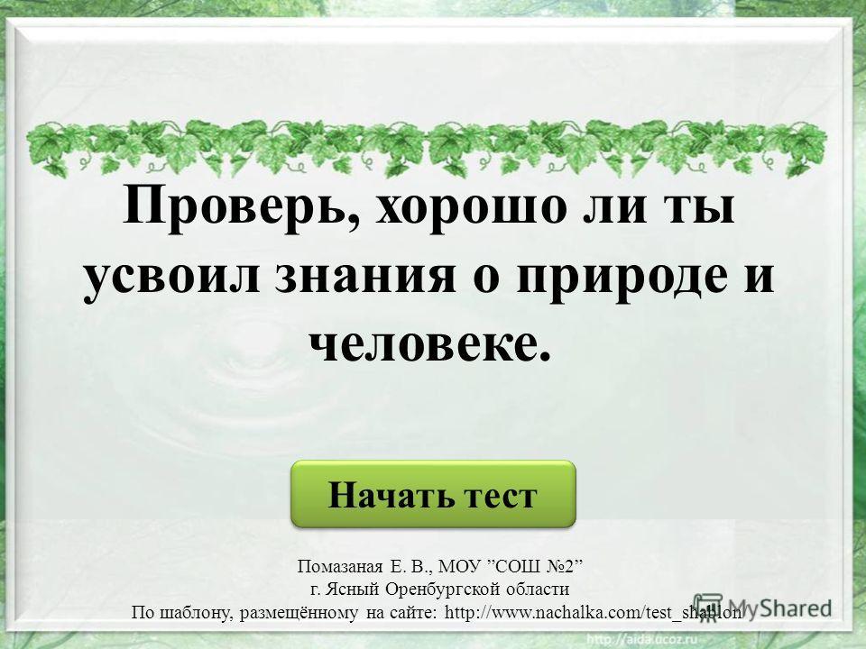 Проверь, хорошо ли ты усвоил знания о природе и человеке. Начать тест Помазаная Е. В., МОУ СОШ 2 г. Ясный Оренбургской области По шаблону, размещённому на сайте: http://www.nachalka.com/test_shablon/