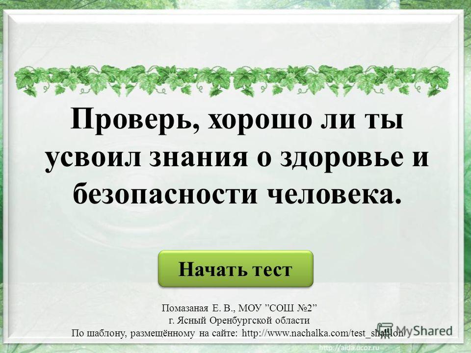 Проверь, хорошо ли ты усвоил знания о здоровье и безопасности человека. Начать тест Помазаная Е. В., МОУ СОШ 2 г. Ясный Оренбургской области По шаблону, размещённому на сайте: http://www.nachalka.com/test_shablon/