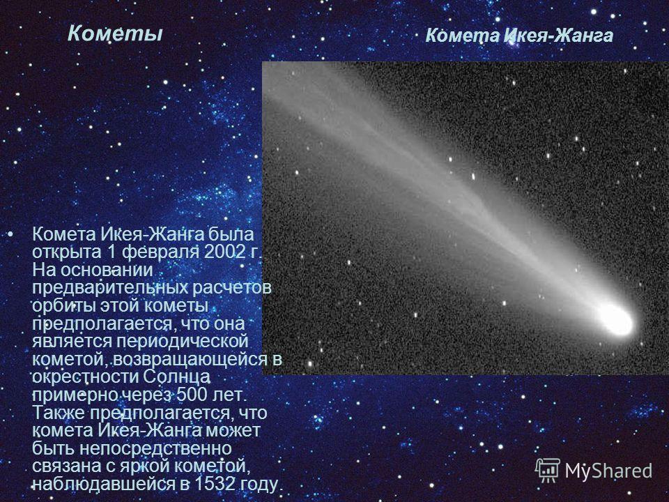 Кометы Комета Икея-Жанга Комета Икея-Жанга была открыта 1 февраля 2002 г. На основании предварительных расчетов орбиты этой кометы предполагается, что она является периодической кометой, возвращающейся в окрестности Солнца примерно через 500 лет. Так