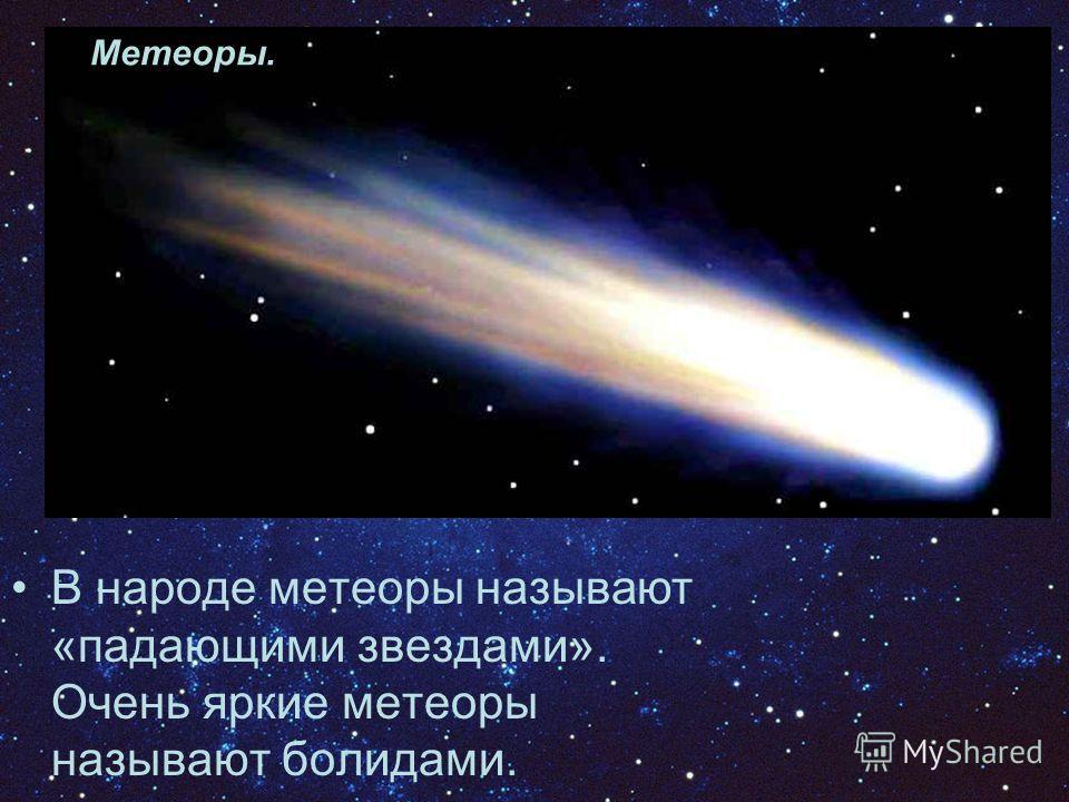 В народе метеоры называют «падающими звездами». Очень яркие метеоры называют болидами. Метеоры.